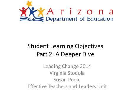 Student Learning Objectives Part 2: A Deeper Dive Leading Change 2014 Virginia Stodola Susan Poole Effective Teachers and Leaders Unit.