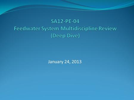 January 24, 2013. SA12-PE-04 Purpose and Scope The purpose of this self assessment is to conduct a multi-discipline team review (deep dive) of the Feedwater.