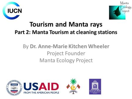 Tourism and Manta rays Part 2: Manta Tourism at cleaning stations By Dr. Anne-Marie Kitchen Wheeler Project Founder Manta Ecology Project.