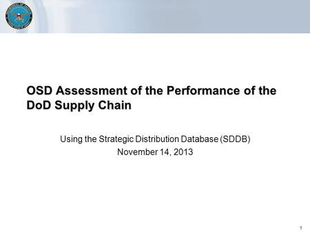 1 OSD Assessment of the Performance of the DoD Supply Chain Using the Strategic Distribution Database (SDDB) November 14, 2013.
