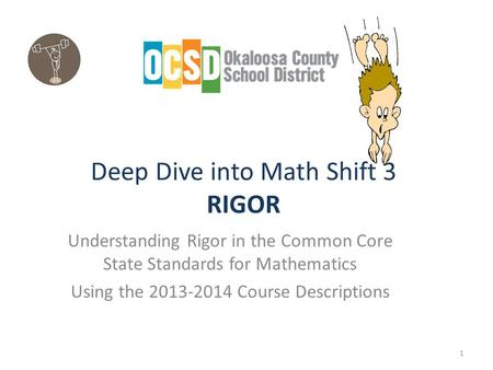 Deep Dive into Math Shift 3 RIGOR Understanding Rigor in the Common Core State Standards for Mathematics Using the 2013-2014 Course Descriptions 1.