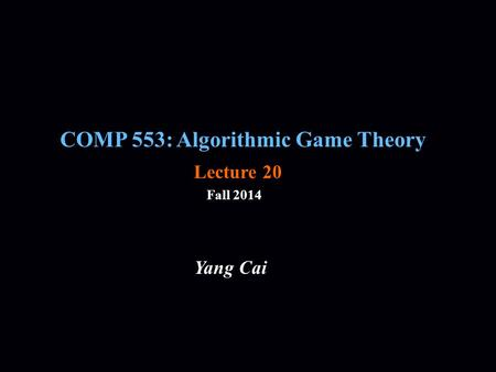 COMP 553: Algorithmic Game Theory Fall 2014 Yang Cai Lecture 20.