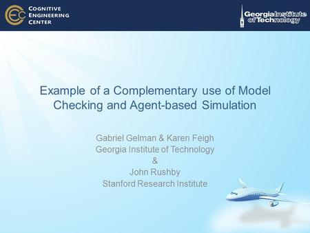 Example of a Complementary use of Model Checking and Agent-based Simulation Gabriel Gelman & Karen Feigh Georgia Institute of Technology & John Rushby.