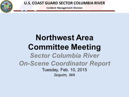 Northwest Area Committee Meeting Sector Columbia River On-Scene Coordinator Report Tuesday, Feb. 10, 2015 Sequim, WA U.S. COAST GUARD SECTOR COLUMBIA RIVER.