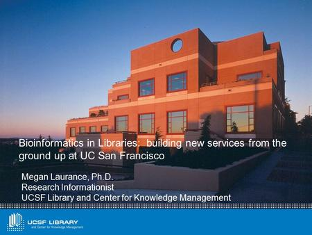 Bioinformatics in Libraries: building new services from the ground up at UC San Francisco Megan Laurance, Ph.D. Research Informationist UCSF Library and.