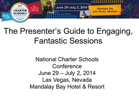 The Presenter's Guide to Engaging, Fantastic Sessions National Charter Schools Conference June 29 – July 2, 2014 Las Vegas, Nevada Mandalay Bay Hotel &