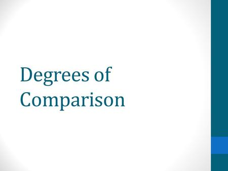 Degrees of Comparison. 3 Degrees of Comparison Positive, Comparative, Superlative Adjectives and adverbs can be changed to show degrees of comparison.