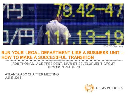 RUN YOUR LEGAL DEPARTMENT LIKE A BUSINESS UNIT – HOW TO MAKE A SUCCESSFUL TRANSITION ROB THOMAS, VICE PRESIDENT, MARKET DEVELOPMENT GROUP THOMSON REUTERS.