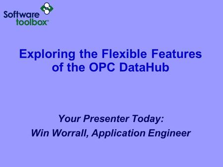 Exploring the Flexible Features of the OPC DataHub Your Presenter Today: Win Worrall, Application Engineer.