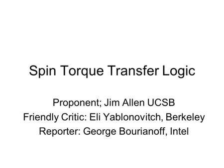 Spin Torque Transfer Logic Proponent; Jim Allen UCSB Friendly Critic: Eli Yablonovitch, Berkeley Reporter: George Bourianoff, Intel.
