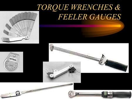 TORQUE WRENCHES & FEELER GAUGES WHAT IS TORQUE? TORQUE IS THE TURING OR TWISTING FORCE WHICH MAY OR MAY NOT RESULT IN MOTION.