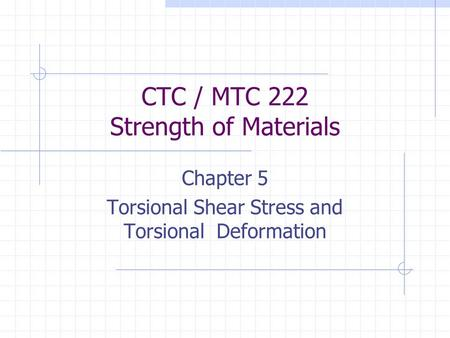 CTC / MTC 222 Strength of Materials Chapter 5 Torsional Shear Stress and Torsional Deformation.