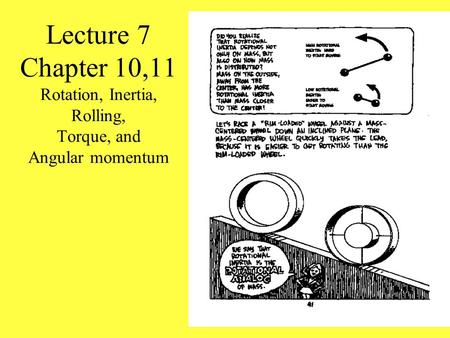 Lecture 7 Chapter 10,11 Rotation, Inertia, Rolling, Torque, and Angular momentum Demo SHOW DIFFERENT OBJECTS ROTATING DOWN AN INCLINED PLANE More Demos.
