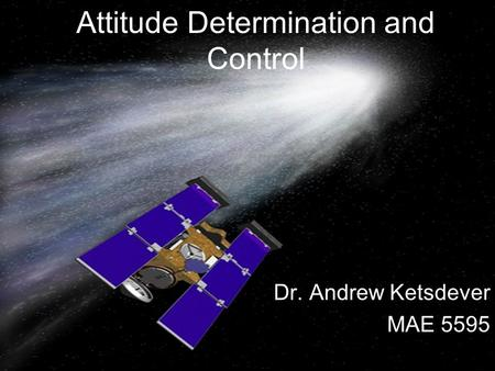 Attitude Determination and Control Dr. Andrew Ketsdever MAE 5595.
