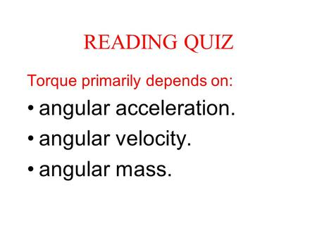 READING QUIZ angular acceleration. angular velocity. angular mass.
