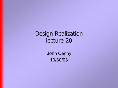 Design Realization lecture 20 John Canny 10/30/03.