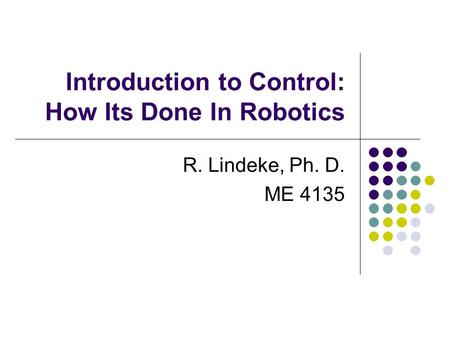 Introduction to Control: How Its Done In Robotics R. Lindeke, Ph. D. ME 4135.