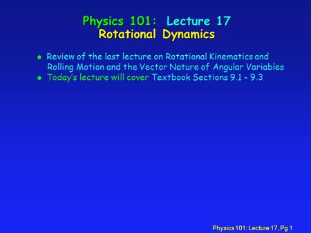 Physics 101: Lecture 17, Pg 1 Physics 101: Lecture 17 Rotational Dynamics l Review of the last lecture on Rotational Kinematics and Rolling Motion and.