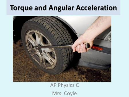 Torque and Angular Acceleration AP Physics C Mrs. Coyle.