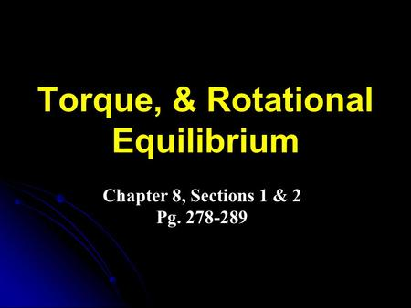 Torque, & Rotational Equilibrium Chapter 8, Sections 1 & 2 Pg. 278-289.