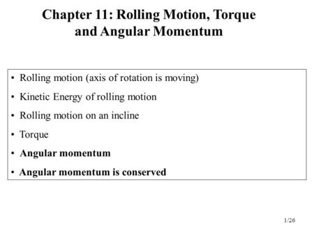 1/26 Rolling motion (axis of rotation is moving) Kinetic Energy of rolling motion Rolling motion on an incline Torque Angular momentum Angular momentum.