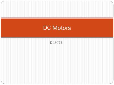 KL3073 DC Motors. Direct Current (DC) Machines Fundamentals Dc motors are dc machines used as motors the same physical machine can operate as either a.