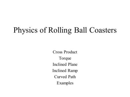 Physics of Rolling Ball Coasters Cross Product Torque Inclined Plane Inclined Ramp Curved Path Examples.