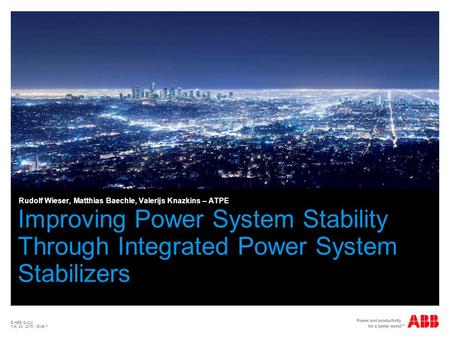 © ABB Group May 24, 2015 | Slide 1 Improving Power System Stability Through Integrated Power System Stabilizers Rudolf Wieser, Matthias Baechle, Valerijs.