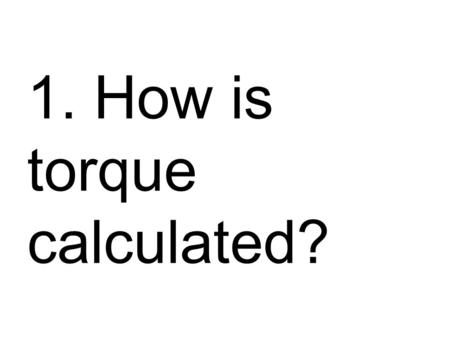 1. How is torque calculated?. Torque = Force X length of torque arm T = F x l.