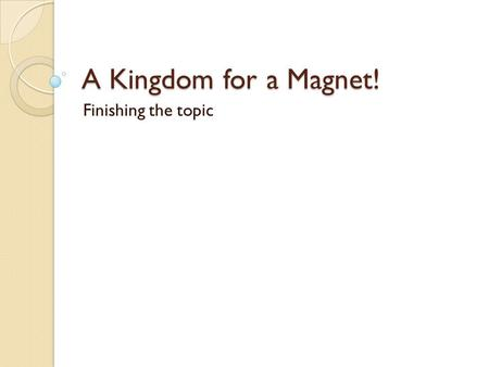 A Kingdom for a Magnet! Finishing the topic.