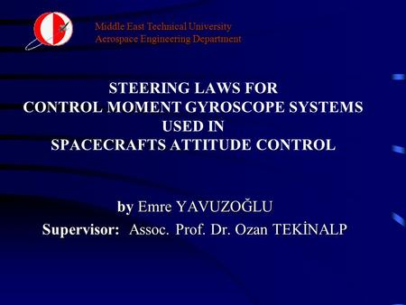 Middle East Technical University Aerospace Engineering Department STEERING LAWS FOR CONTROL MOMENT GYROSCOPE SYSTEMS USED IN SPACECRAFTS ATTITUDE CONTROL.