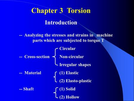 Chapter 3 Torsion Introduction -- Analyzing the stresses and strains in machine parts which are subjected to torque T Circular -- Cross-section Non-circular.