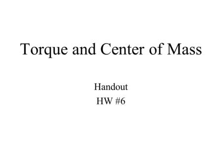 Torque and Center of Mass Handout HW #6. Center of Mass: The center of mass (or mass center) is the mean location of all the mass in a system. The motion.
