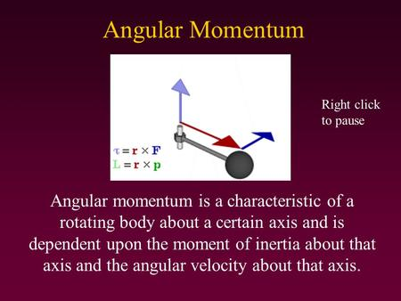 Angular Momentum Angular momentum is a characteristic of a rotating body about a certain axis and is dependent upon the moment of inertia about that axis.