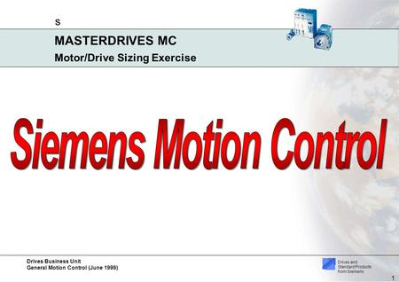 Drives Business Unit General Motion Control (June 1999) s 1 MASTERDRIVES MC Drives and Standard Products from Siemens Motor/Drive Sizing Exercise.