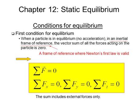Chapter 12: Static Equilibrium Conditions for equilibrium  First condition for equilibrium When a particle is in equilibrium (no acceleration), in an.