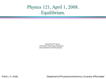 Frank L. H. WolfsDepartment of Physics and Astronomy, University of Rochester Physics 121, April 1, 2008. Equilibrium.