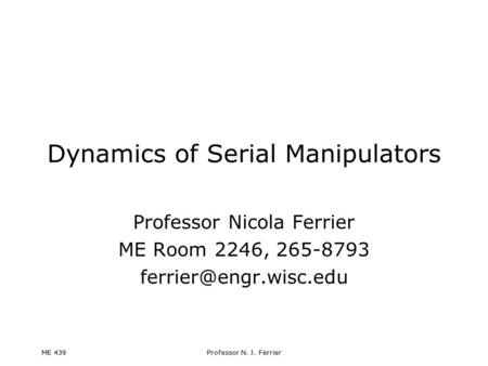 ME 439Professor N. J. Ferrier Dynamics of Serial Manipulators Professor Nicola Ferrier ME Room 2246, 265-8793