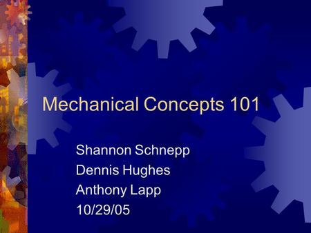 Mechanical Concepts 101 Shannon Schnepp Dennis Hughes Anthony Lapp 10/29/05.