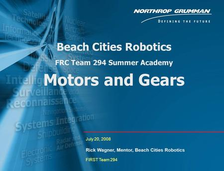0 Beach Cities Robotics FRC Team 294 Summer Academy Motors and Gears July 20, 2008 Rick Wagner, Mentor, Beach Cities Robotics FIRST Team 294.