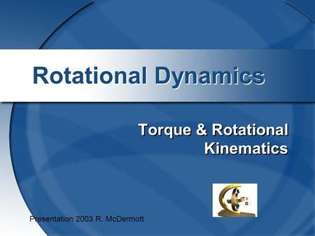 Rotational Dynamics Torque & Rotational Kinematics Presentation 2003 R. McDermott.