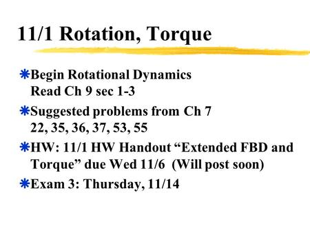 "11/1 Rotation, Torque  Begin Rotational Dynamics Read Ch 9 sec 1-3  Suggested problems from Ch 7 22, 35, 36, 37, 53, 55  HW: 11/1 HW Handout ""Extended."