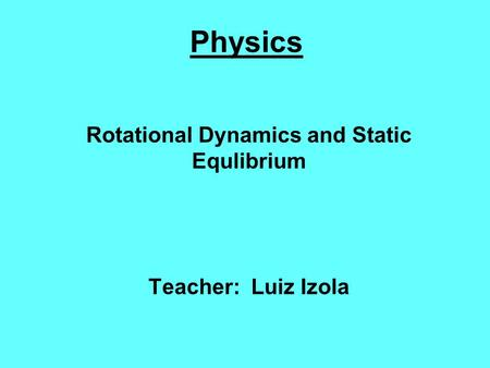 Rotational Dynamics and Static Equlibrium Teacher: Luiz Izola