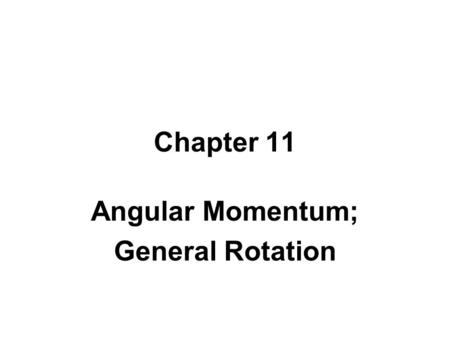 Chapter 11 Angular Momentum; General Rotation Introduction Recap from Chapter 10 –Used torque with axis fixed in an inertial frame –Used equivalent of.
