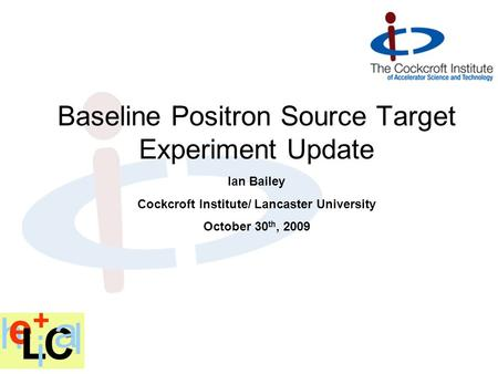 Ian Bailey Cockcroft Institute/ Lancaster University October 30 th, 2009 Baseline Positron Source Target Experiment Update.