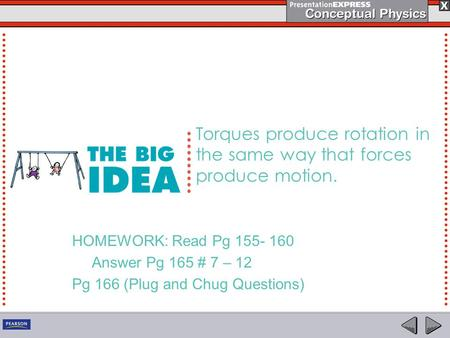 Torques produce rotation in the same way that forces produce motion. HOMEWORK: Read Pg 155- 160 Answer Pg 165 # 7 – 12 Pg 166 (Plug and Chug Questions)