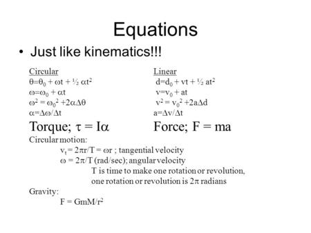 Equations Just like kinematics!!! CircularLinear  0 +  t + ½  t 2 d=d 0 + vt + ½ at 2  0 +  t v=v 0 + at  2 =  0 2 +2  v 2 = v 0 2 +2a 