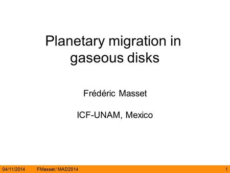 04/11/2014FMasset / MAD20141 Planetary migration in gaseous disks Frédéric Masset ICF-UNAM, Mexico.