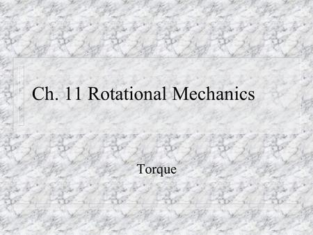 Ch. 11 Rotational Mechanics Torque. TORQUE n Produced when a force is applied with leverage. n Force produces acceleration. n Torque produces rotation.