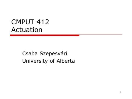 1 CMPUT 412 Actuation Csaba Szepesvári University of Alberta TexPoint fonts used in EMF. Read the TexPoint manual before you delete this box.: AA A A A.